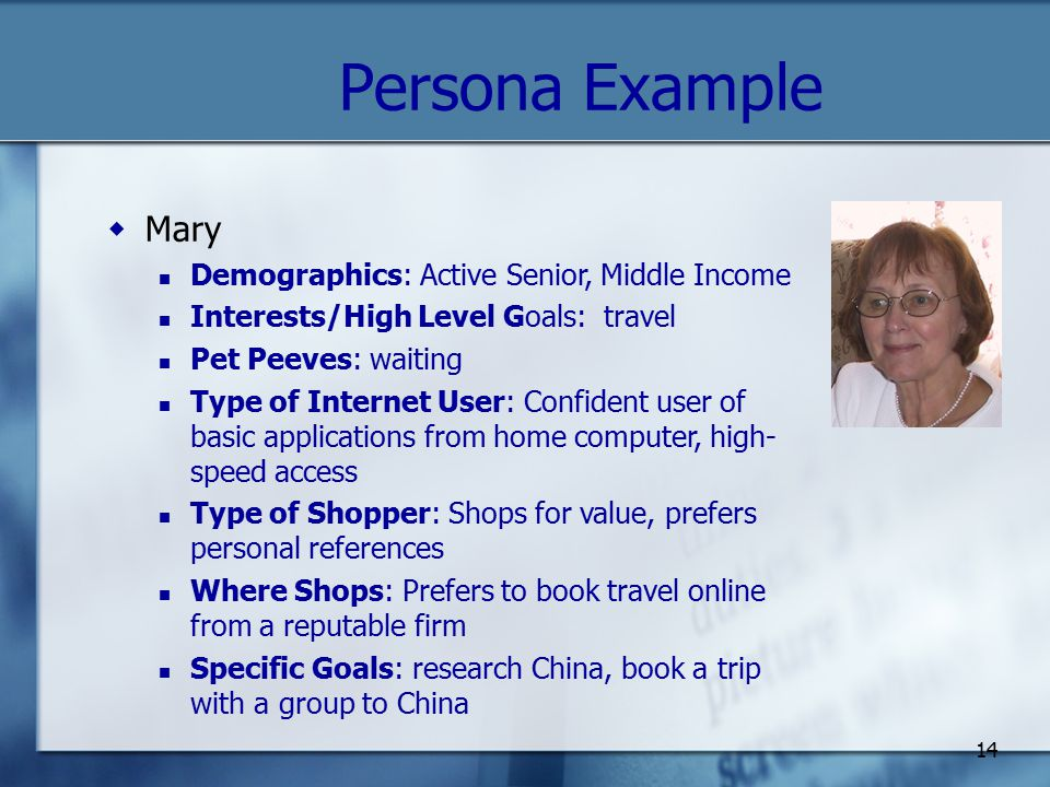 14 Persona Example  Mary Demographics: Active Senior, Middle Income Interests/High Level Goals: travel Pet Peeves: waiting Type of Internet User: Confident user of basic applications from home computer, high- speed access Type of Shopper: Shops for value, prefers personal references Where Shops: Prefers to book travel online from a reputable firm Specific Goals: research China, book a trip with a group to China