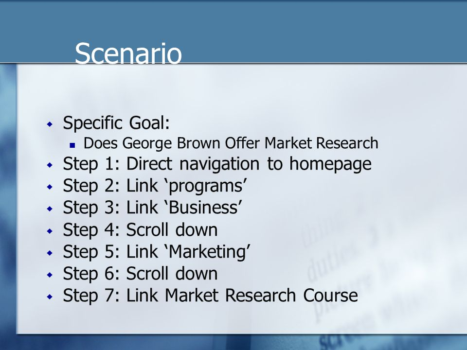 Scenario  Specific Goal: Does George Brown Offer Market Research  Step 1: Direct navigation to homepage  Step 2: Link 'programs'  Step 3: Link 'Business'  Step 4: Scroll down  Step 5: Link 'Marketing'  Step 6: Scroll down  Step 7: Link Market Research Course