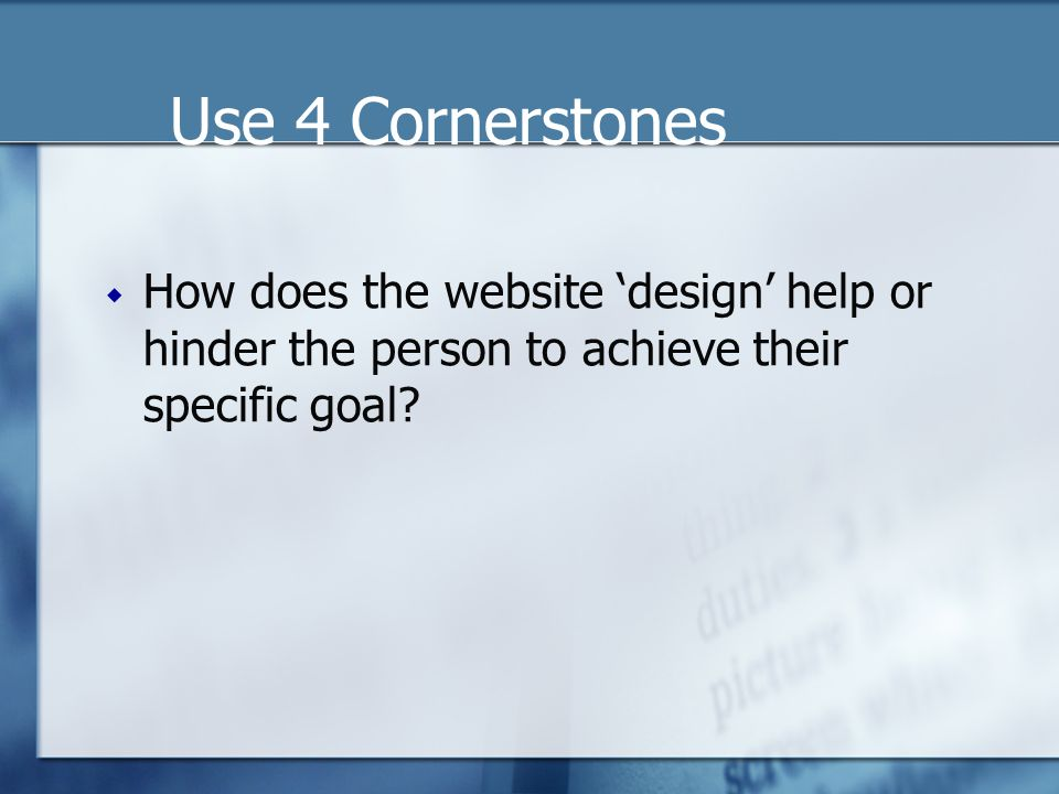 Use 4 Cornerstones  How does the website 'design' help or hinder the person to achieve their specific goal