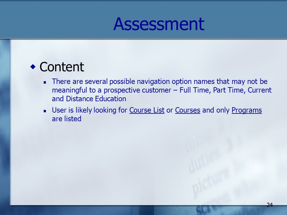 24 Assessment  Content There are several possible navigation option names that may not be meaningful to a prospective customer – Full Time, Part Time, Current and Distance Education User is likely looking for Course List or Courses and only Programs are listed