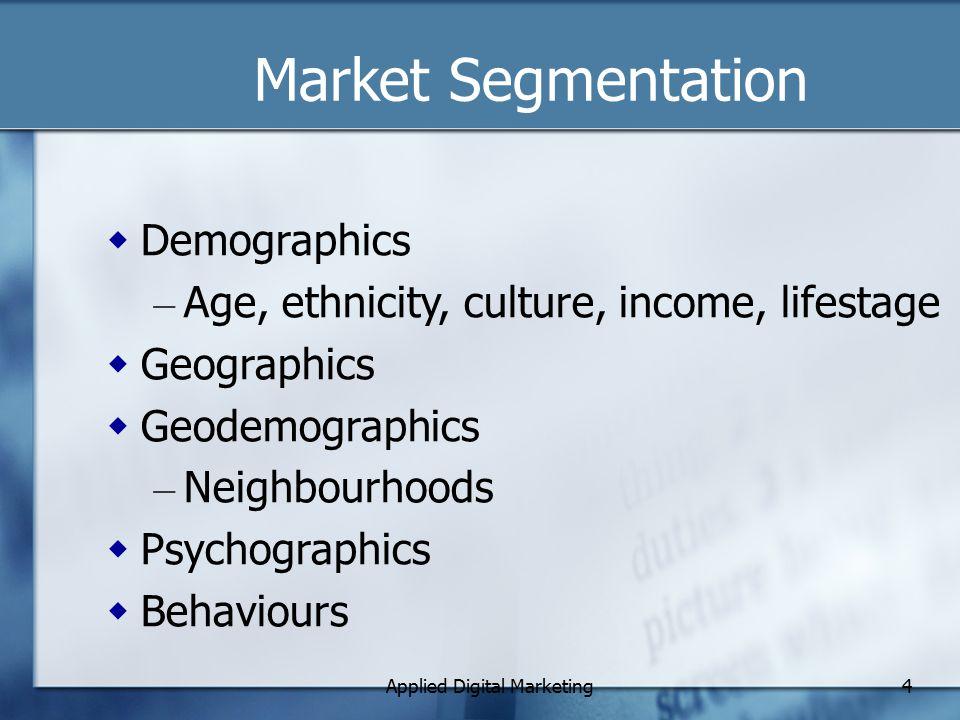 Applied Digital Marketing4 Market Segmentation  Demographics – Age, ethnicity, culture, income, lifestage  Geographics  Geodemographics – Neighbourhoods  Psychographics  Behaviours