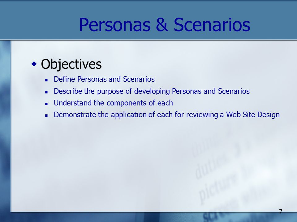 7 Personas & Scenarios  Objectives Define Personas and Scenarios Describe the purpose of developing Personas and Scenarios Understand the components of each Demonstrate the application of each for reviewing a Web Site Design