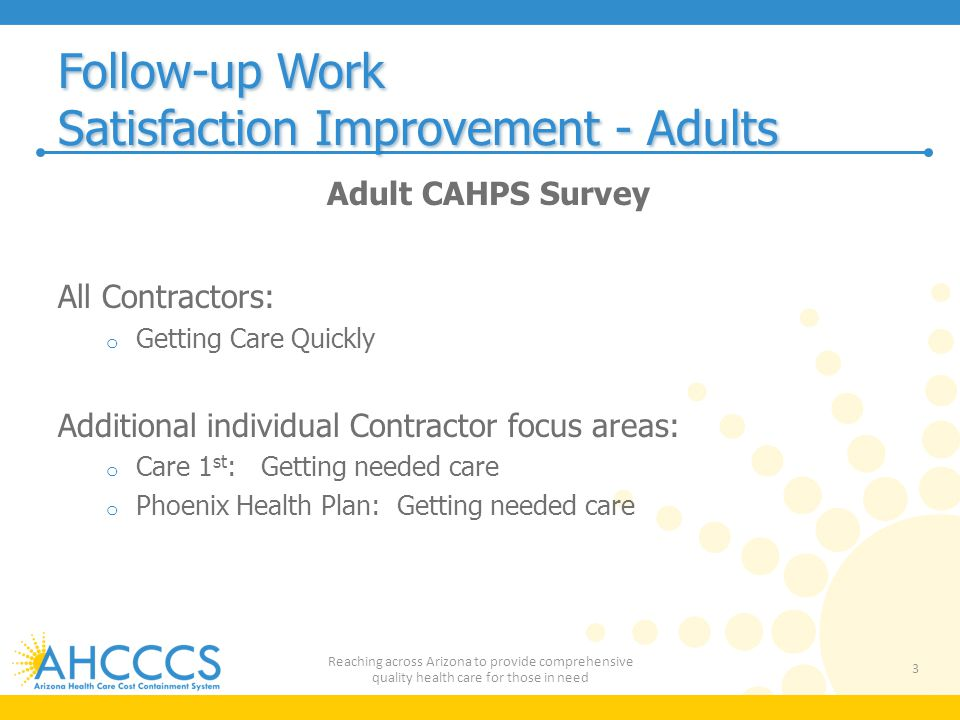 Follow-up Work Satisfaction Improvement - Adults Adult CAHPS Survey All Contractors: o Getting Care Quickly Additional individual Contractor focus areas: o Care 1 st : Getting needed care o Phoenix Health Plan: Getting needed care 3 Reaching across Arizona to provide comprehensive quality health care for those in need