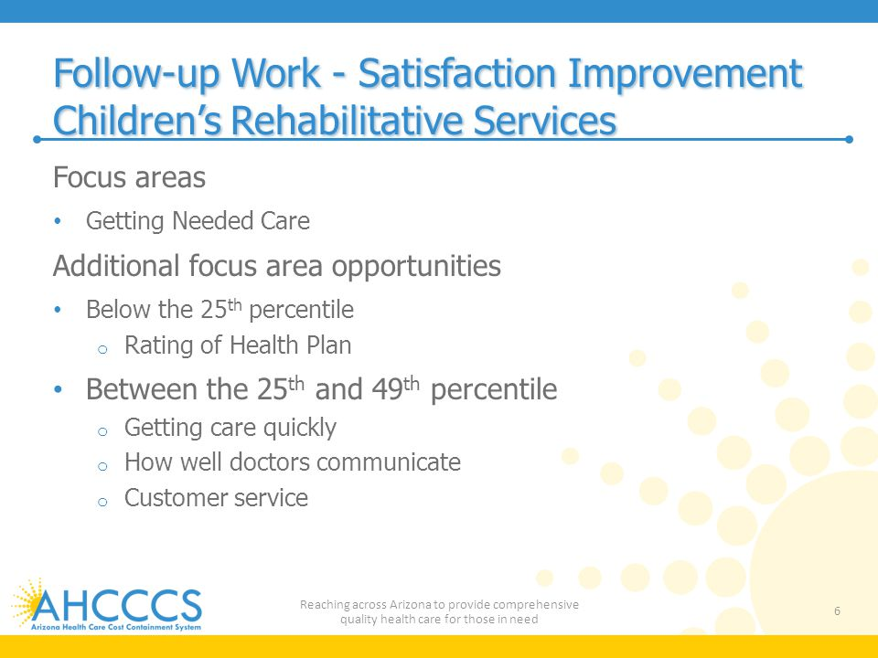 Follow-up Work - Satisfaction Improvement Children's Rehabilitative Services Focus areas Getting Needed Care Additional focus area opportunities Below the 25 th percentile o Rating of Health Plan Between the 25 th and 49 th percentile o Getting care quickly o How well doctors communicate o Customer service 6 Reaching across Arizona to provide comprehensive quality health care for those in need