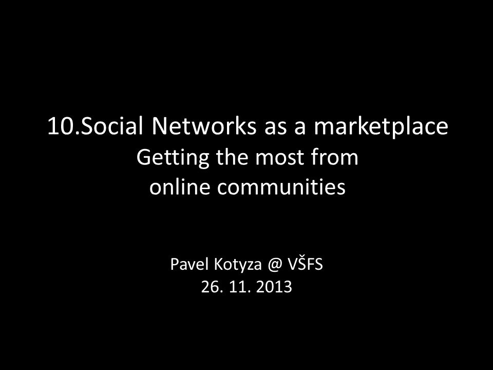 10.Social Networks as a marketplace Getting the most from online communities Pavel Kotyza @ VŠFS 26.