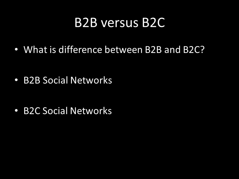 B2B versus B2C What is difference between B2B and B2C? B2B Social Networks B2C Social Networks