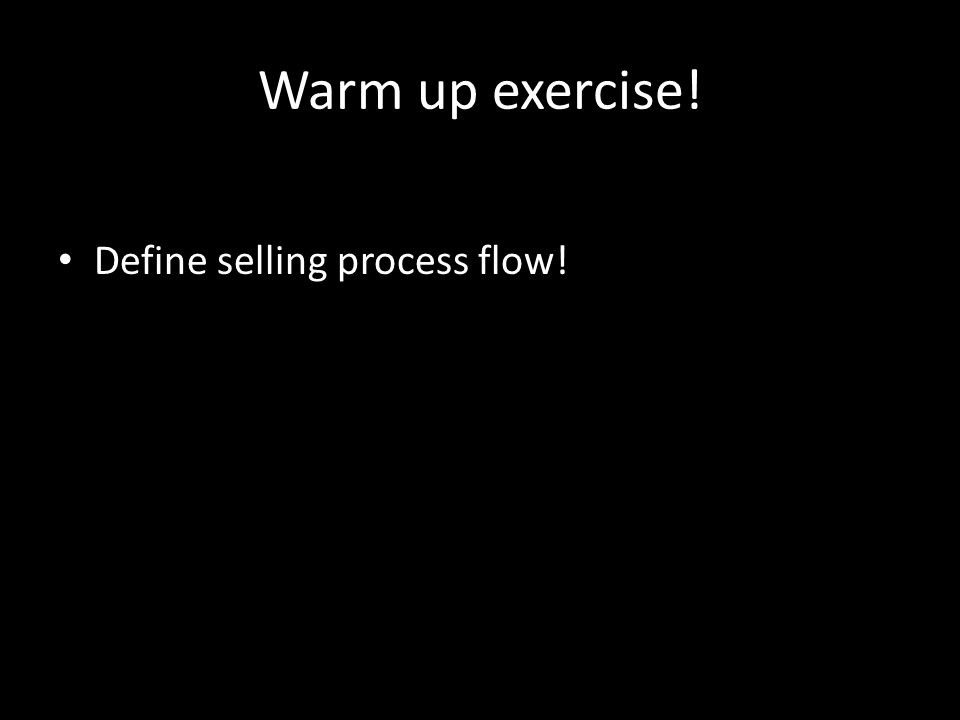 Warm up exercise! Define selling process flow!