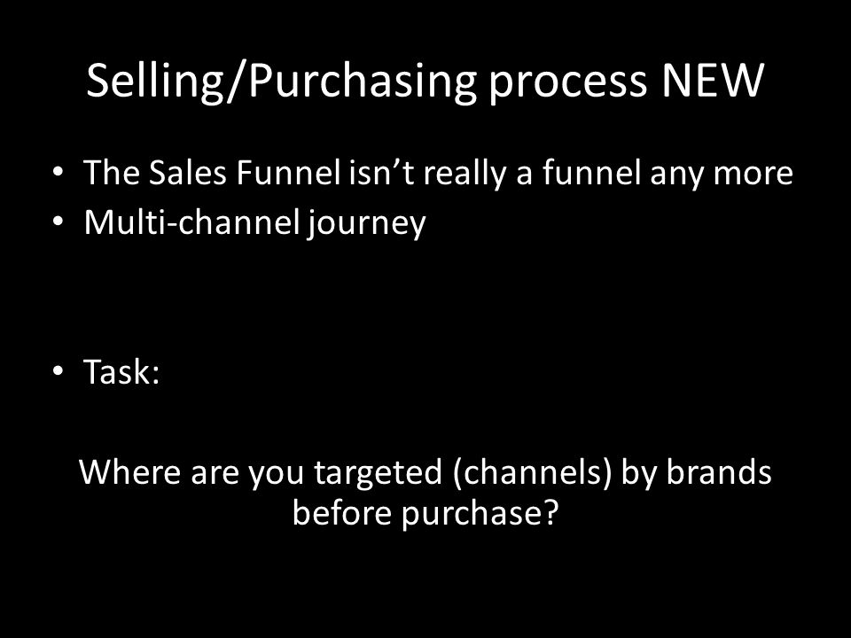 Selling/Purchasing process NEW The Sales Funnel isn't really a funnel any more Multi-channel journey Task: Where are you targeted (channels) by brands before purchase?