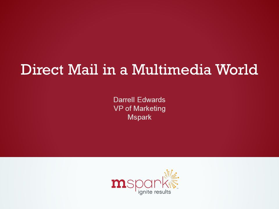 Direct Mail in a Multimedia World Darrell Edwards VP of Marketing Mspark