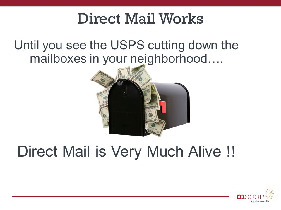 Direct Mail Works According to Direct Mail News, in 2012 the average response rate for direct mail was 4.4% for both business-to-business and business to consumer mailings—considerably higher than industry expectations, and surging past electronic mail's response rate of just 0.12%.