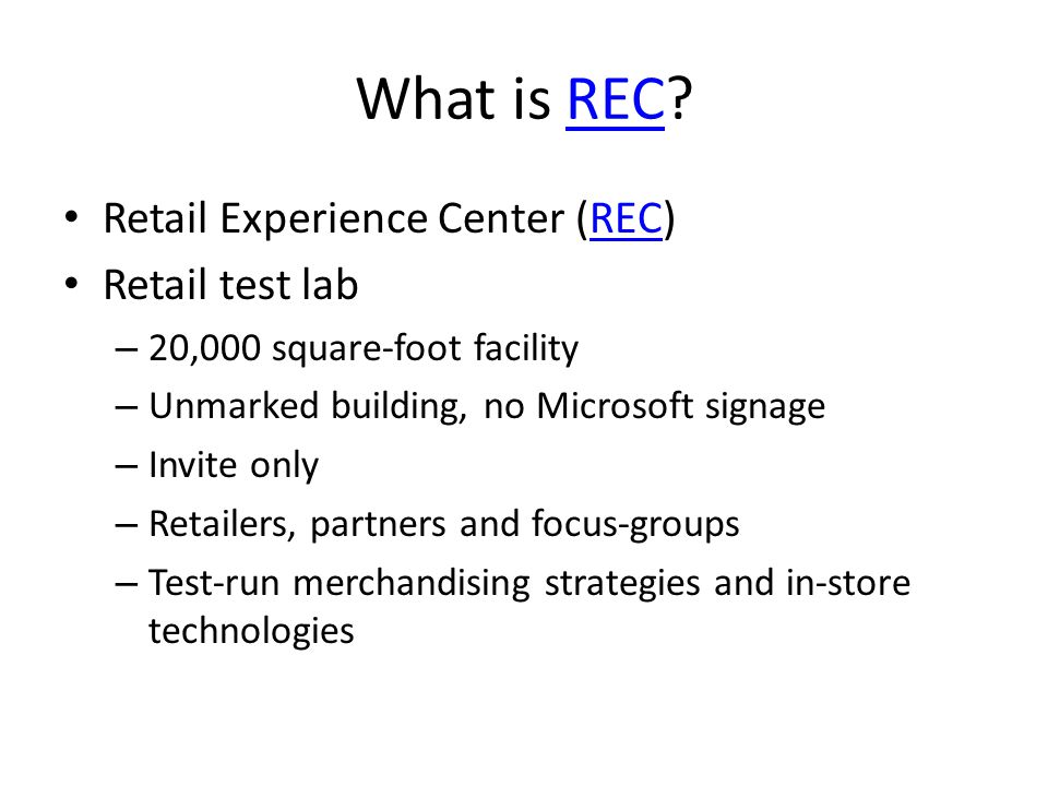 What is REC REC Retail Experience Center (REC)REC Retail test lab – 20,000 square-foot facility – Unmarked building, no Microsoft signage – Invite only – Retailers, partners and focus-groups – Test-run merchandising strategies and in-store technologies