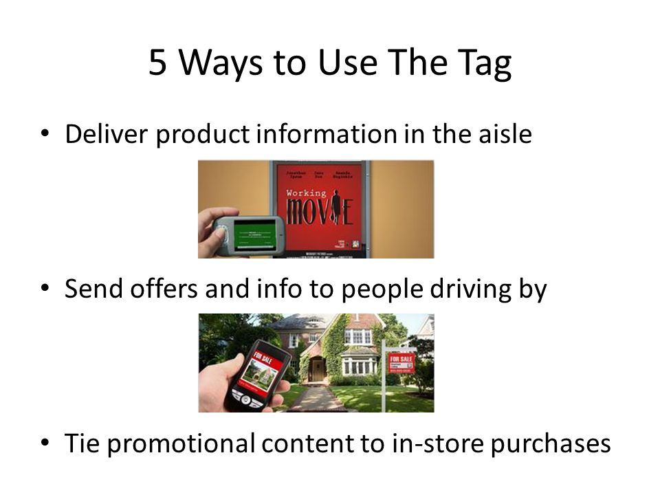 5 Ways to Use The Tag Deliver product information in the aisle Send offers and info to people driving by Tie promotional content to in-store purchases