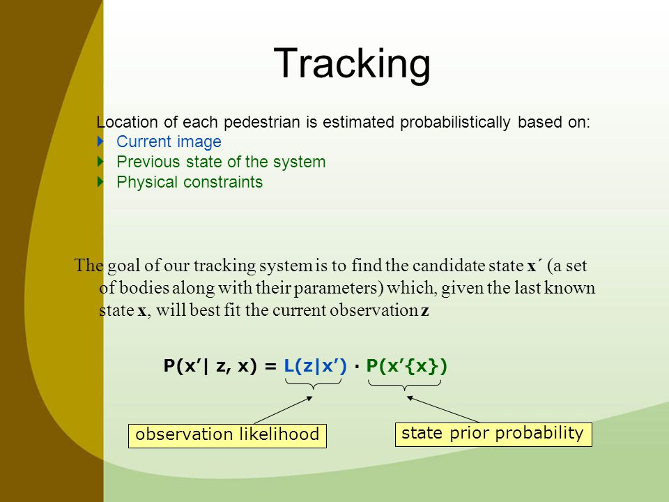 Tracking Location of each pedestrian is estimated probabilistically based on:  Current image  Previous state of the system  Physical constraints The goal of our tracking system is to find the candidate state x´ (a set of bodies along with their parameters) which, given the last known state x, will best fit the current observation z P(x'| z, x) = L(z|x') · P(x'{x}) observation likelihood state prior probability