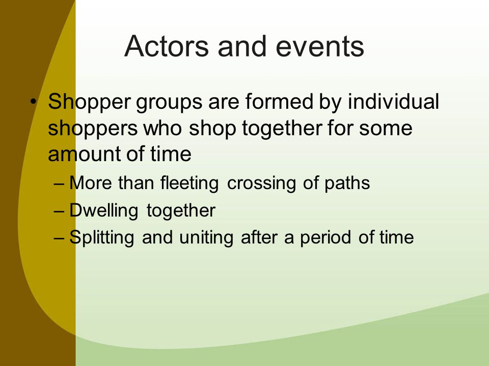 Actors and events Shopper groups are formed by individual shoppers who shop together for some amount of time –More than fleeting crossing of paths –Dwelling together –Splitting and uniting after a period of time