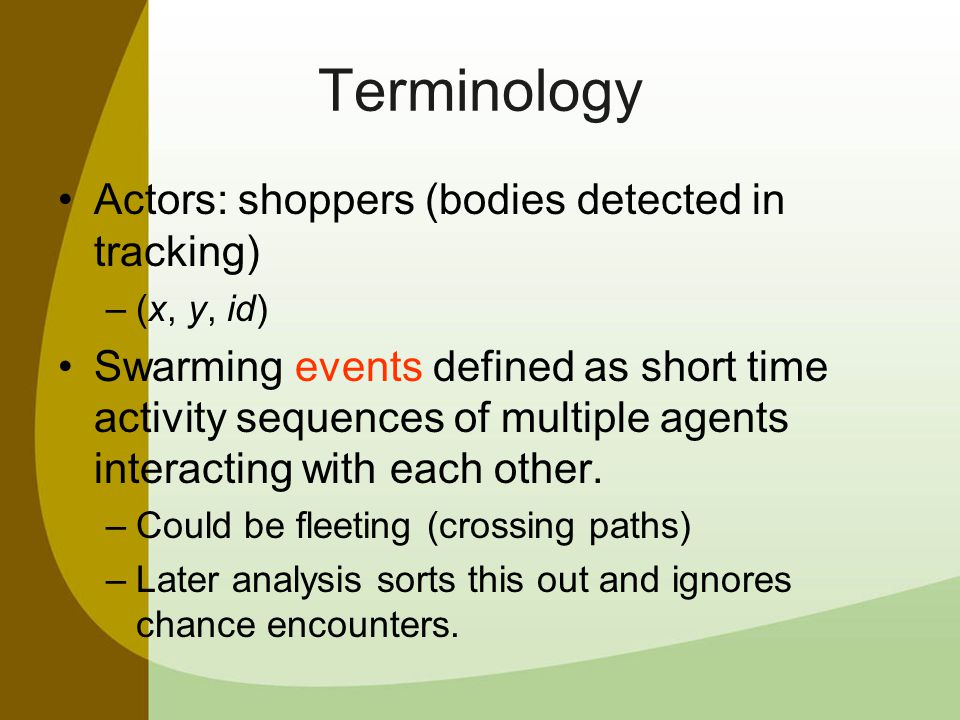 Terminology Actors: shoppers (bodies detected in tracking) –(x, y, id) Swarming events defined as short time activity sequences of multiple agents interacting with each other.