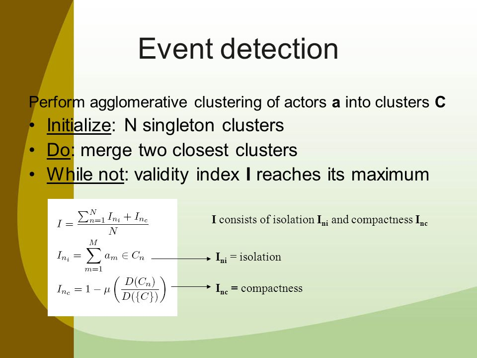 Event detection Perform agglomerative clustering of actors a into clusters C Initialize: N singleton clusters Do: merge two closest clusters While not: validity index I reaches its maximum I consists of isolation I ni and compactness I nc I ni = isolation I nc = compactness