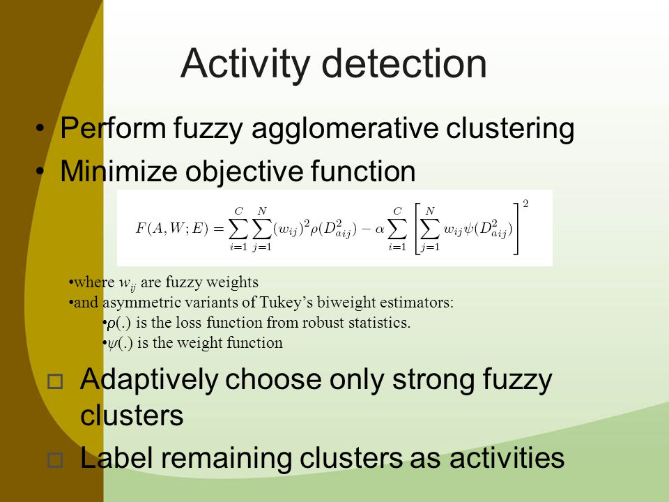 Activity detection Perform fuzzy agglomerative clustering Minimize objective function where w ij are fuzzy weights and asymmetric variants of Tukey's biweight estimators:  (.) is the loss function from robust statistics.