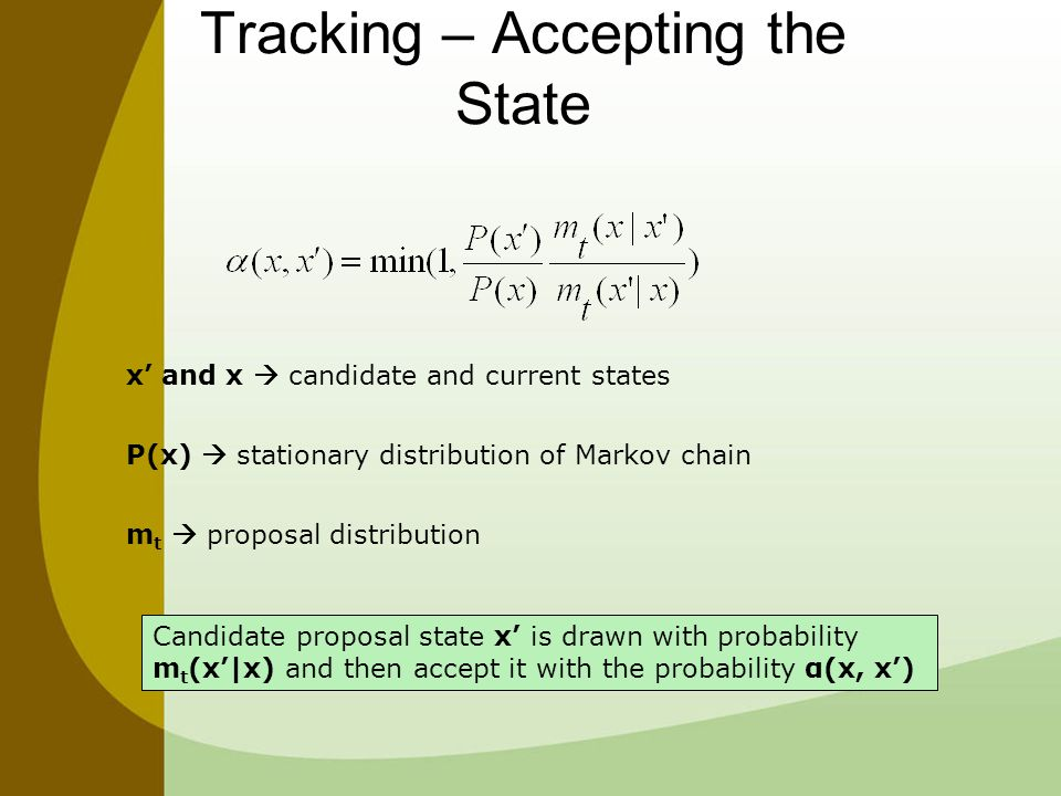Tracking – Accepting the State x' and x  candidate and current states P(x)  stationary distribution of Markov chain m t  proposal distribution Candidate proposal state x' is drawn with probability m t (x'|x) and then accept it with the probability α(x, x')