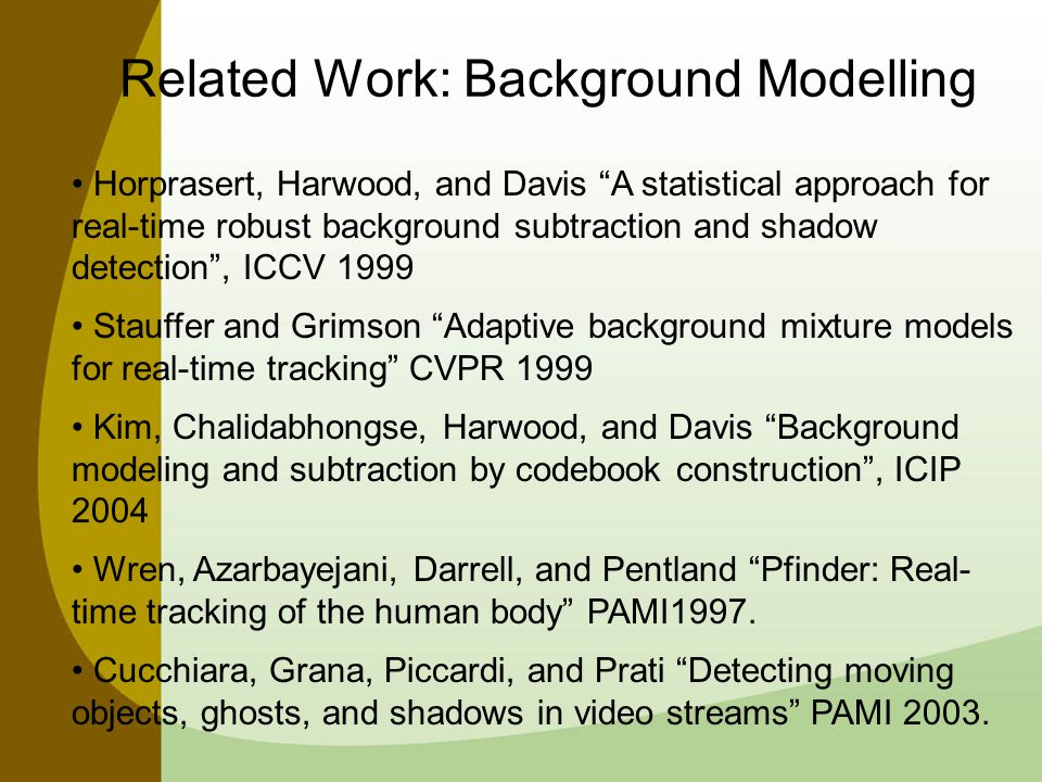 Related Work: Background Modelling Horprasert, Harwood, and Davis A statistical approach for real-time robust background subtraction and shadow detection , ICCV 1999 Stauffer and Grimson Adaptive background mixture models for real-time tracking CVPR 1999 Kim, Chalidabhongse, Harwood, and Davis Background modeling and subtraction by codebook construction , ICIP 2004 Wren, Azarbayejani, Darrell, and Pentland Pfinder: Real- time tracking of the human body PAMI1997.