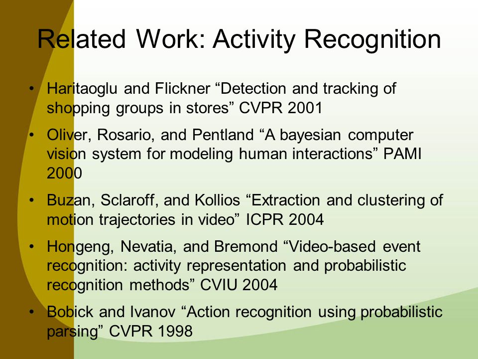System Components Low-level Processing Camera Model Obstacle Model Foreground Segmentation Head Detection Tracking Jump-diffuse transitions Priors and Likelihoods Accept/Reject Candidate Event Detection Actor Distances Deterministic Agglomerative Clustering Validity Index Activity Detection Event Distances Fuzzy Agglomerative Clustering Adaptively Remove Weak Clusters