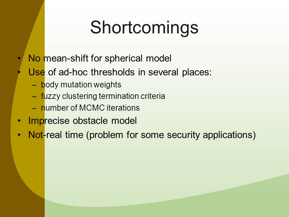 Shortcomings No mean-shift for spherical model Use of ad-hoc thresholds in several places: –body mutation weights –fuzzy clustering termination criteria –number of MCMC iterations Imprecise obstacle model Not-real time (problem for some security applications)