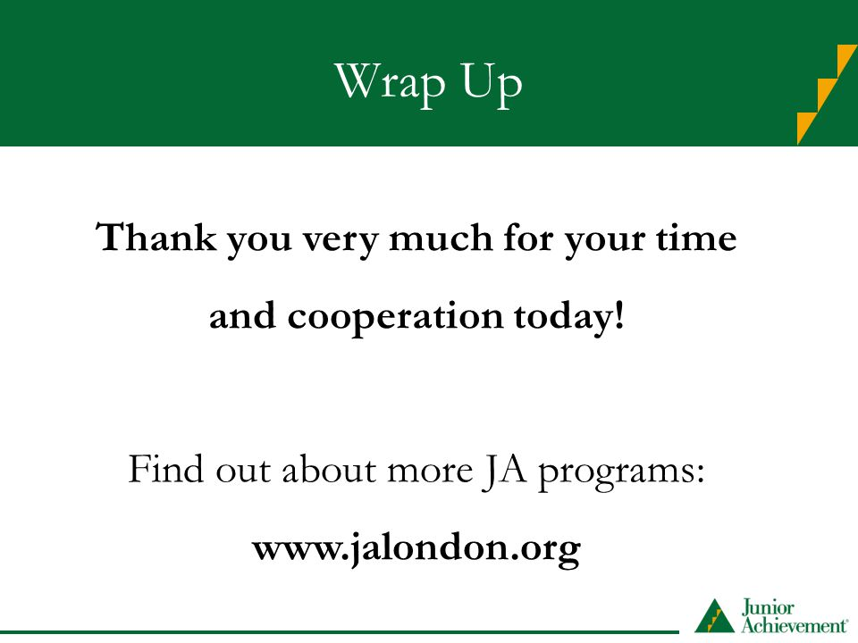 Wrap Up Thank you very much for your time and cooperation today! Find out about more JA programs: www.jalondon.org