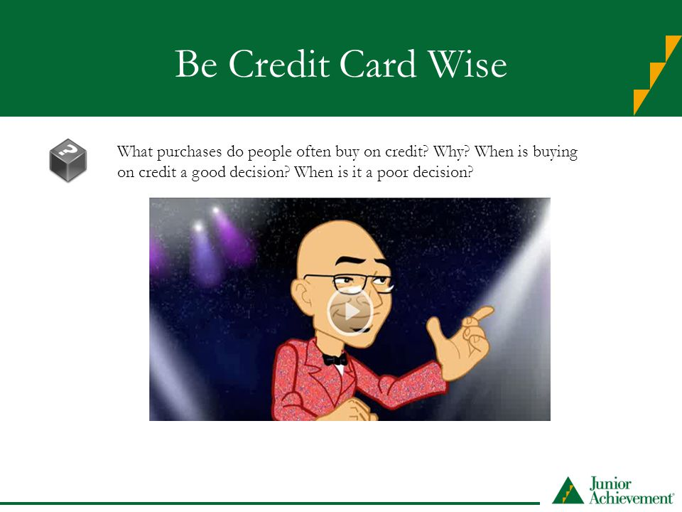 Be Credit Card Wise What purchases do people often buy on credit? Why? When is buying on credit a good decision? When is it a poor decision?