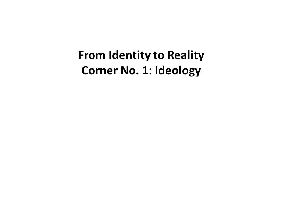 From Identity to Reality Corner No. 1: Ideology