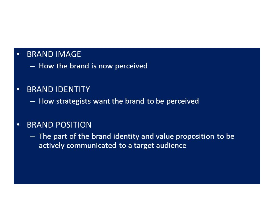 BRAND IMAGE – How the brand is now perceived BRAND IDENTITY – How strategists want the brand to be perceived BRAND POSITION – The part of the brand identity and value proposition to be actively communicated to a target audience