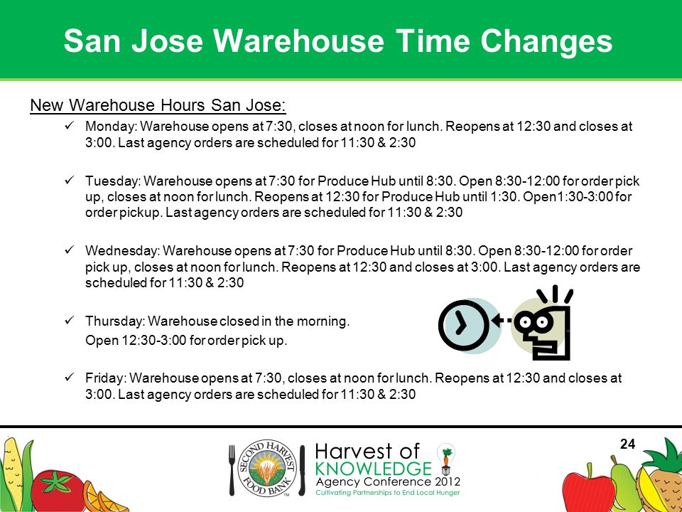 24 New Warehouse Hours San Jose: Monday: Warehouse opens at 7:30, closes at noon for lunch.
