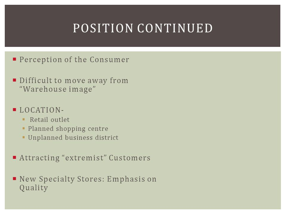 Perception of the Consumer  Difficult to move away from Warehouse image  LOCATION-  Retail outlet  Planned shopping centre  Unplanned business district  Attracting extremist Customers  New Specialty Stores: Emphasis on Quality POSITION CONTINUED