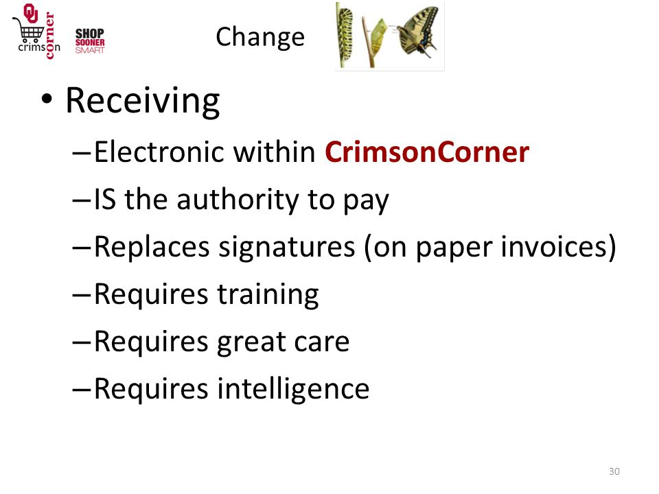 Change 30 Receiving – Electronic within CrimsonCorner – IS the authority to pay – Replaces signatures (on paper invoices) – Requires training – Requires great care – Requires intelligence