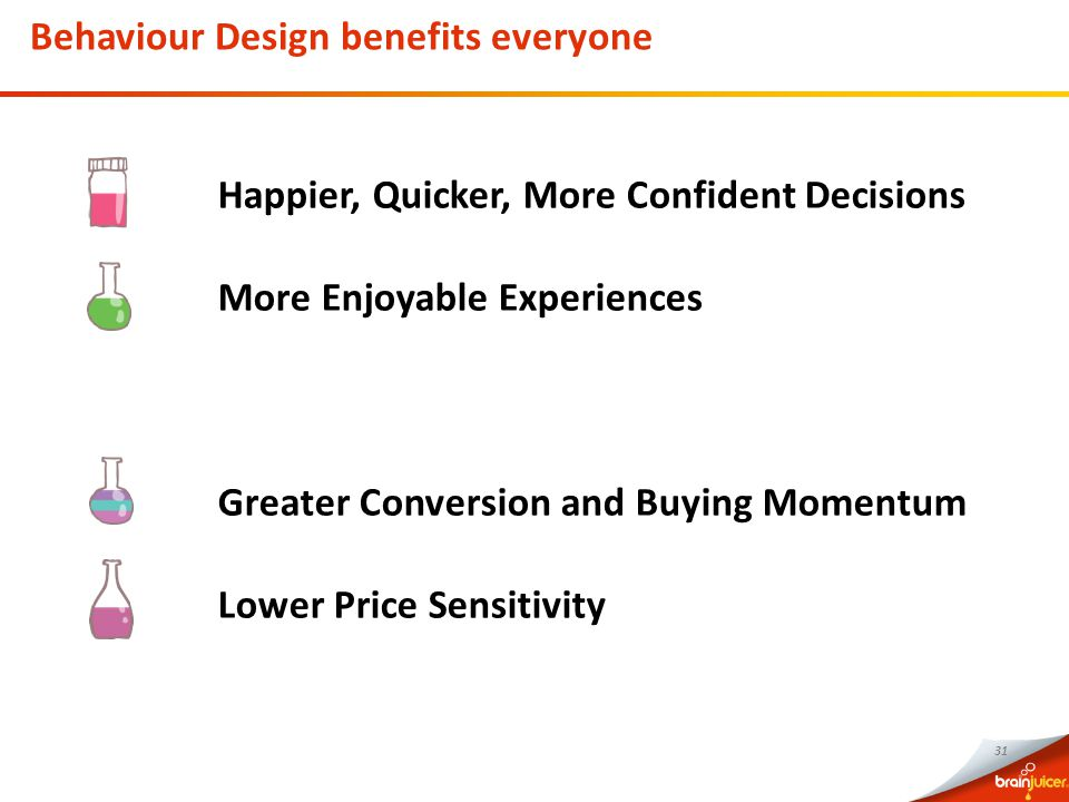 31 Happier, Quicker, More Confident Decisions More Enjoyable Experiences Greater Conversion and Buying Momentum Lower Price Sensitivity Behaviour Design benefits everyone