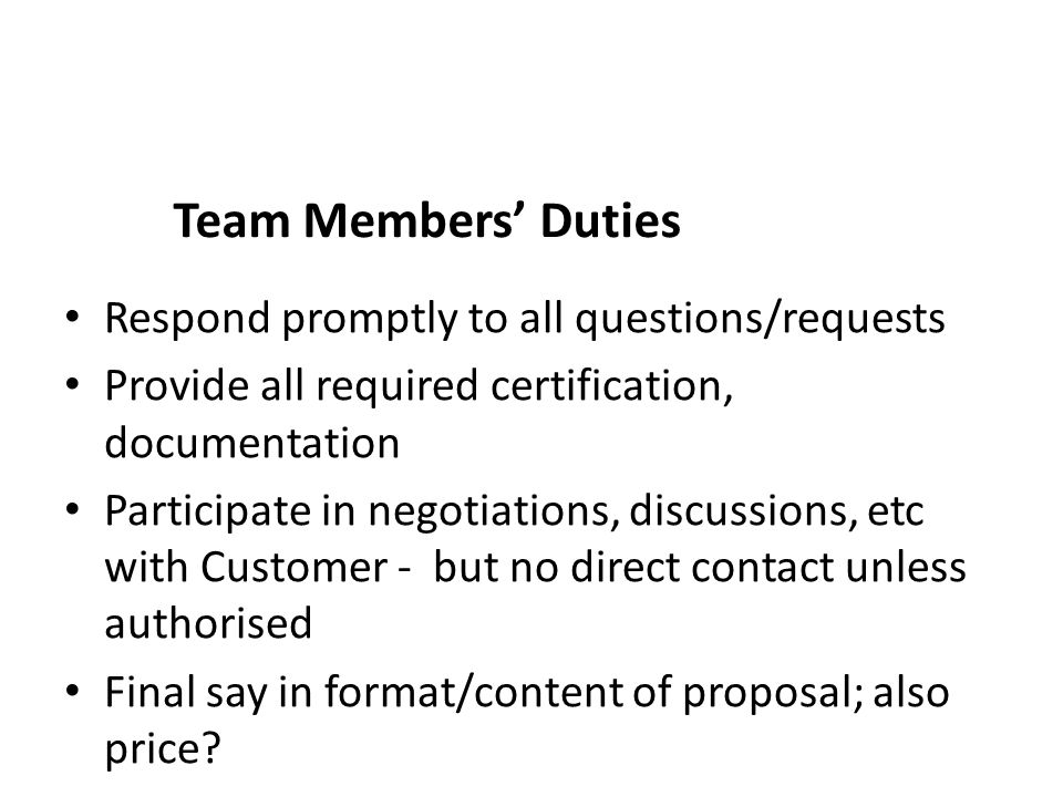 Team Members' Duties Respond promptly to all questions/requests Provide all required certification, documentation Participate in negotiations, discussions, etc with Customer - but no direct contact unless authorised Final say in format/content of proposal; also price?