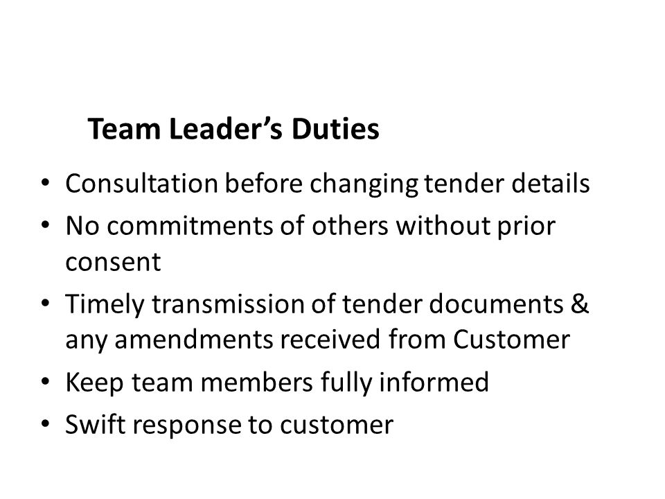 Team Leader's Duties Consultation before changing tender details No commitments of others without prior consent Timely transmission of tender documents & any amendments received from Customer Keep team members fully informed Swift response to customer