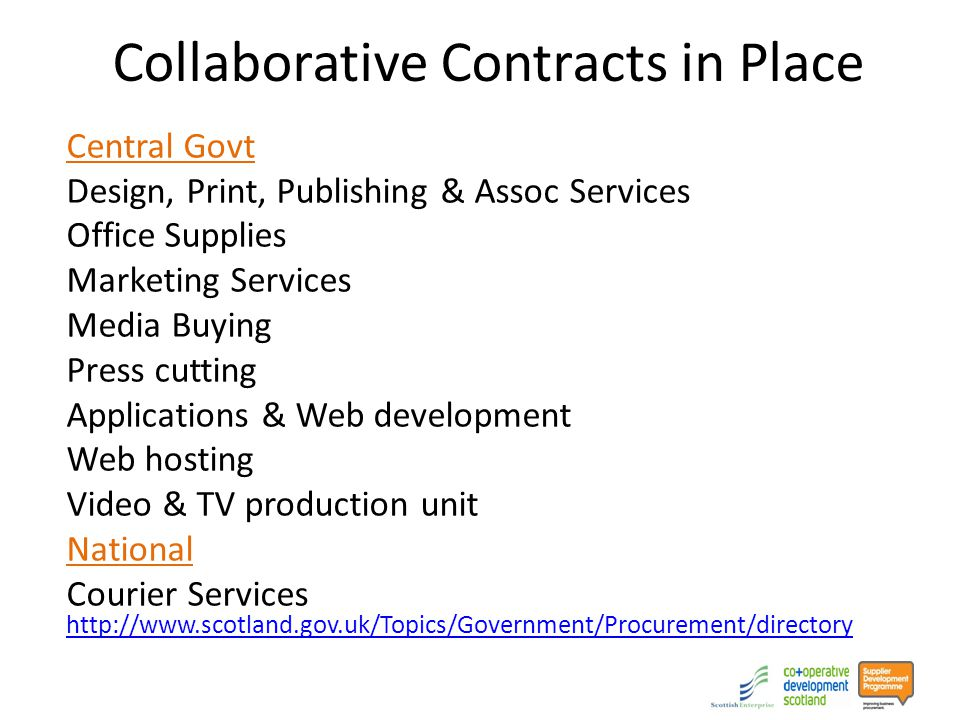 Collaborative Contracts in Place Central Govt Design, Print, Publishing & Assoc Services Office Supplies Marketing Services Media Buying Press cutting Applications & Web development Web hosting Video & TV production unit National Courier Services http://www.scotland.gov.uk/Topics/Government/Procurement/directory http://www.scotland.gov.uk/Topics/Government/Procurement/directory
