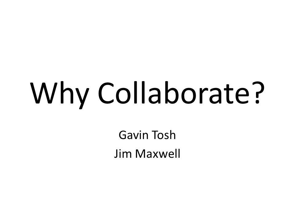 Why Collaborate? Gavin Tosh Jim Maxwell