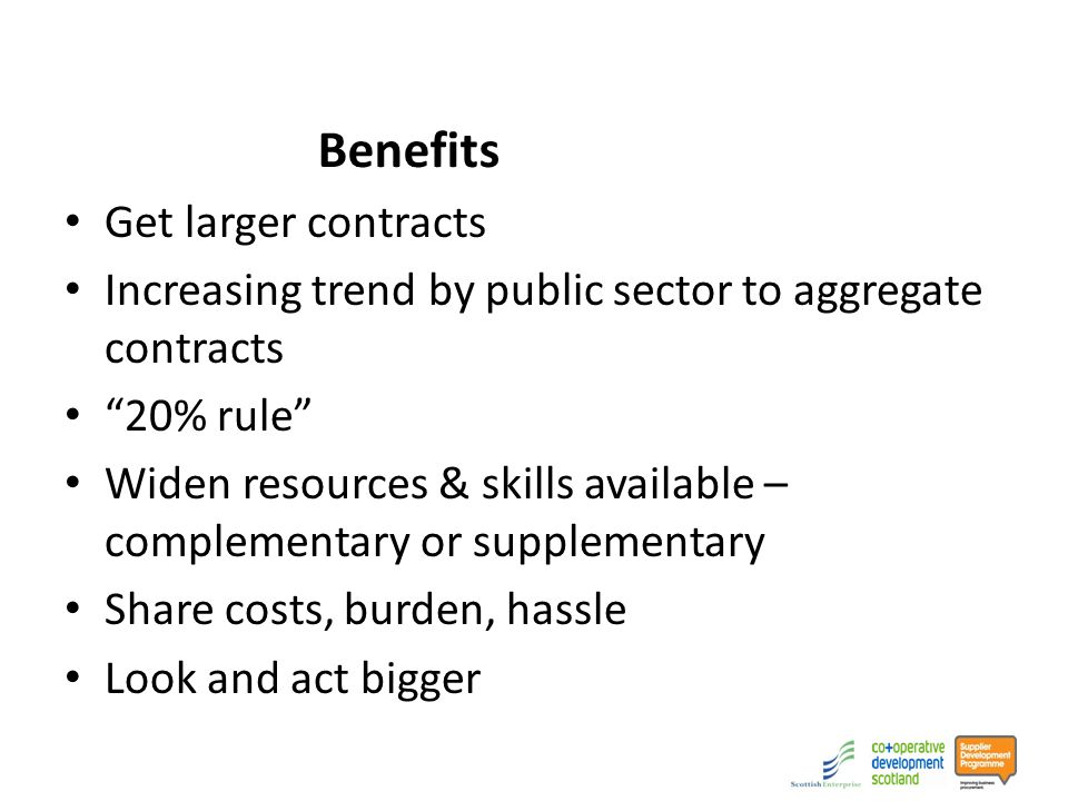 Benefits Get larger contracts Increasing trend by public sector to aggregate contracts 20% rule Widen resources & skills available – complementary or supplementary Share costs, burden, hassle Look and act bigger