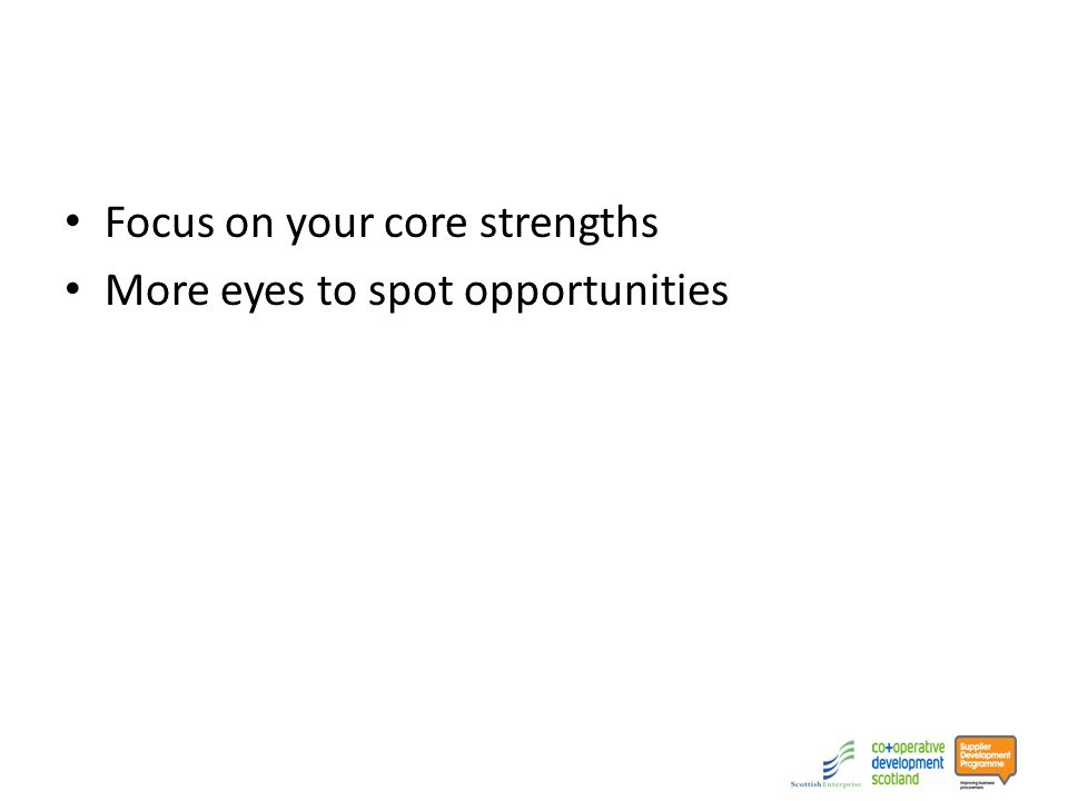 Focus on your core strengths More eyes to spot opportunities