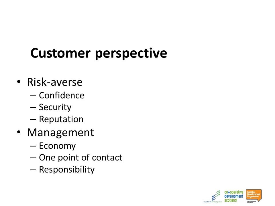 Customer perspective Risk-averse – Confidence – Security – Reputation Management – Economy – One point of contact – Responsibility