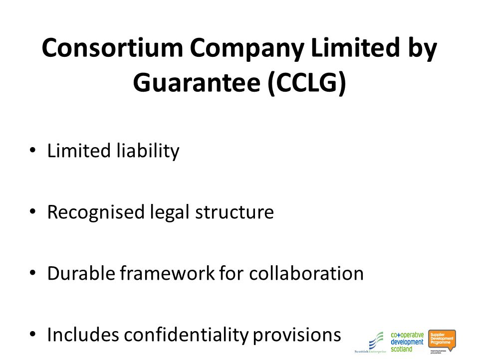 Consortium Company Limited by Guarantee (CCLG) Limited liability Recognised legal structure Durable framework for collaboration Includes confidentiality provisions