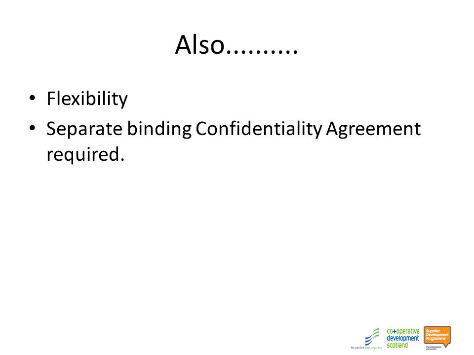 Also.......... Flexibility Separate binding Confidentiality Agreement required.