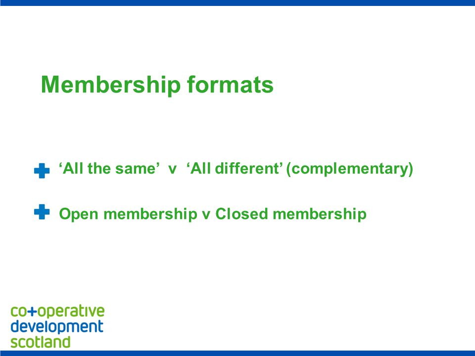 Membership formats 'All the same' v 'All different' (complementary) Open membership v Closed membership