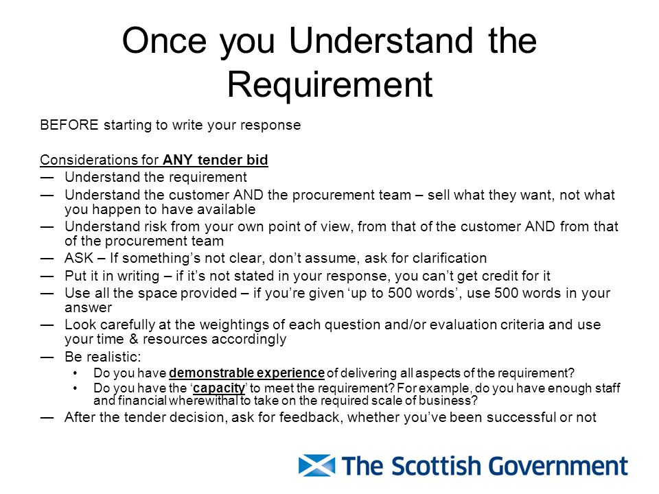 Once you Understand the Requirement BEFORE starting to write your response Considerations for ANY tender bid ―Understand the requirement ―Understand the customer AND the procurement team – sell what they want, not what you happen to have available ―Understand risk from your own point of view, from that of the customer AND from that of the procurement team ―ASK – If something's not clear, don't assume, ask for clarification ―Put it in writing – if it's not stated in your response, you can't get credit for it ―Use all the space provided – if you're given 'up to 500 words', use 500 words in your answer ―Look carefully at the weightings of each question and/or evaluation criteria and use your time & resources accordingly ―Be realistic: Do you have demonstrable experience of delivering all aspects of the requirement.