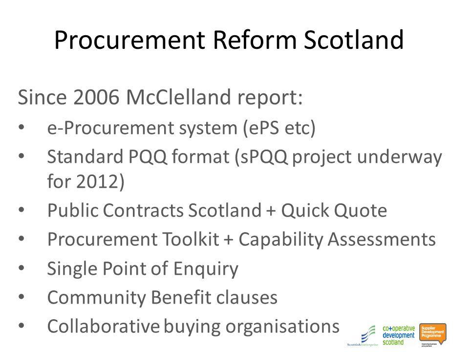 Procurement Reform Scotland Since 2006 McClelland report: e-Procurement system (ePS etc) Standard PQQ format (sPQQ project underway for 2012) Public Contracts Scotland + Quick Quote Procurement Toolkit + Capability Assessments Single Point of Enquiry Community Benefit clauses Collaborative buying organisations