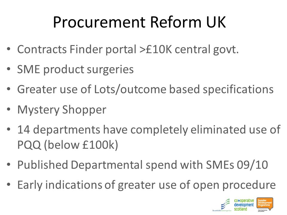 Procurement Reform EU Revised Public Procurement Legislation foreseen for end of 2012 (part of Single Market Act 2012) Consultation with all Member States re changes to improve Regulations Evaluation of impact of current PP Regulations 47% increase in use of Lots Frameworks increase four fold SMEs won 34% of OJEU contracts