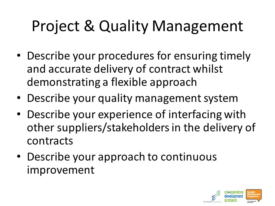 Project & Quality Management Describe your procedures for ensuring timely and accurate delivery of contract whilst demonstrating a flexible approach Describe your quality management system Describe your experience of interfacing with other suppliers/stakeholders in the delivery of contracts Describe your approach to continuous improvement