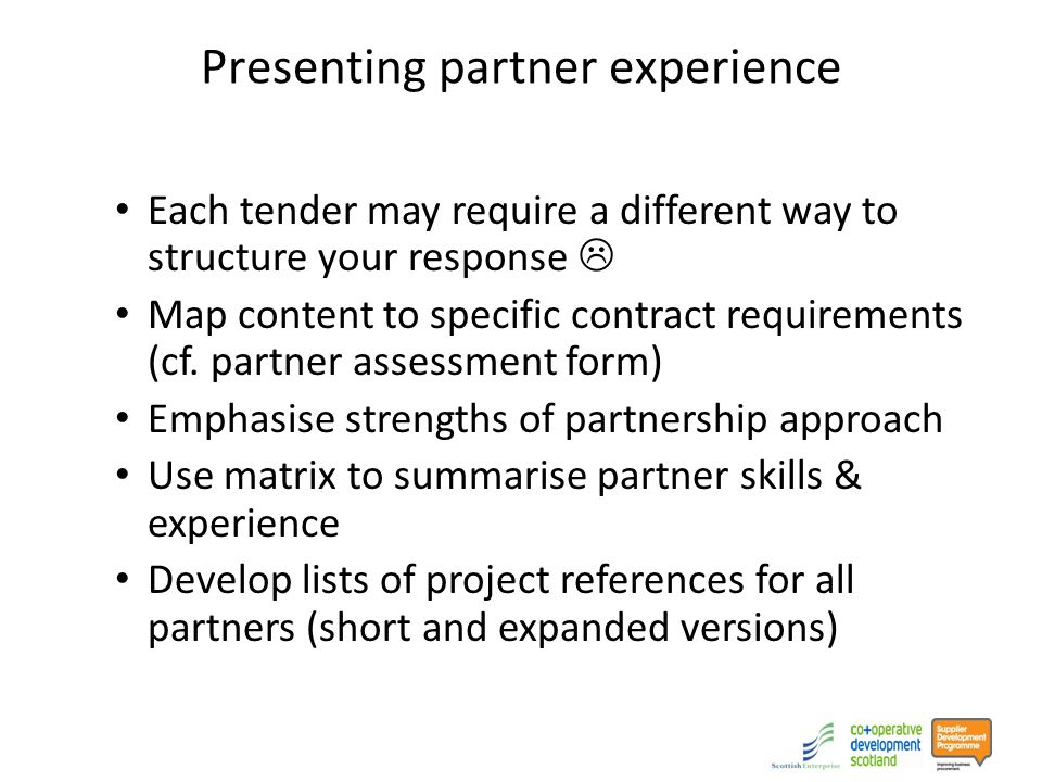 Presenting partner experience Each tender may require a different way to structure your response  Map content to specific contract requirements (cf.