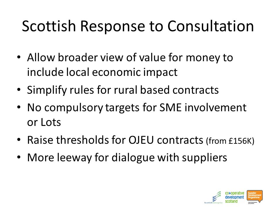 Scottish Response to Consultation Allow broader view of value for money to include local economic impact Simplify rules for rural based contracts No compulsory targets for SME involvement or Lots Raise thresholds for OJEU contracts (from £156K) More leeway for dialogue with suppliers