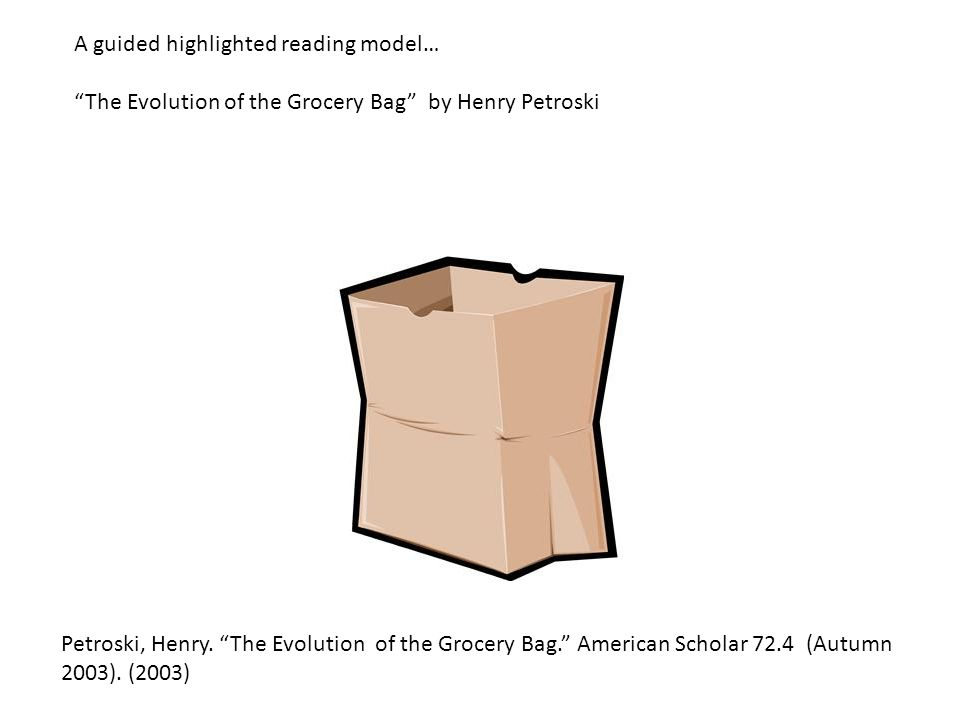 "Petroski, Henry. ""The Evolution of the Grocery Bag."" American Scholar 72.4 (Autumn 2003). (2003) A guided highlighted reading model… ""The Evolution of"